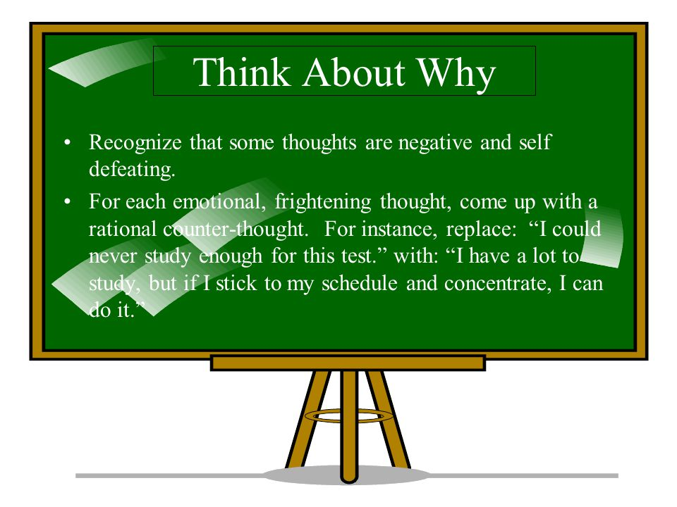 Think About Why Recognize that some thoughts are negative and self defeating.