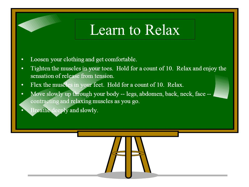 Learn to Relax Loosen your clothing and get comfortable.