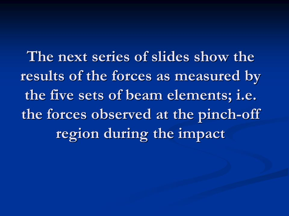 The next series of slides show the results of the forces as measured by the five sets of beam elements; i.e.