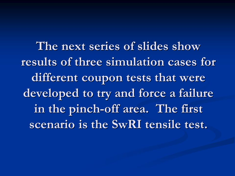 The next series of slides show results of three simulation cases for different coupon tests that were developed to try and force a failure in the pinch-off area.