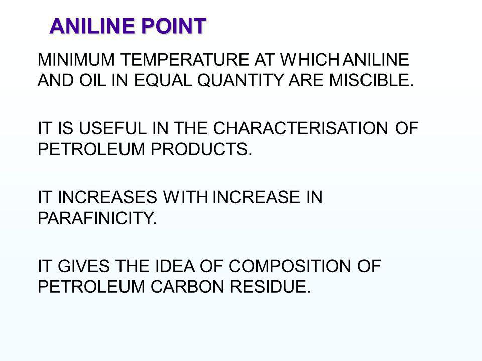 ANILINE POINT MINIMUM TEMPERATURE AT WHICH ANILINE AND OIL IN EQUAL QUANTITY ARE MISCIBLE.