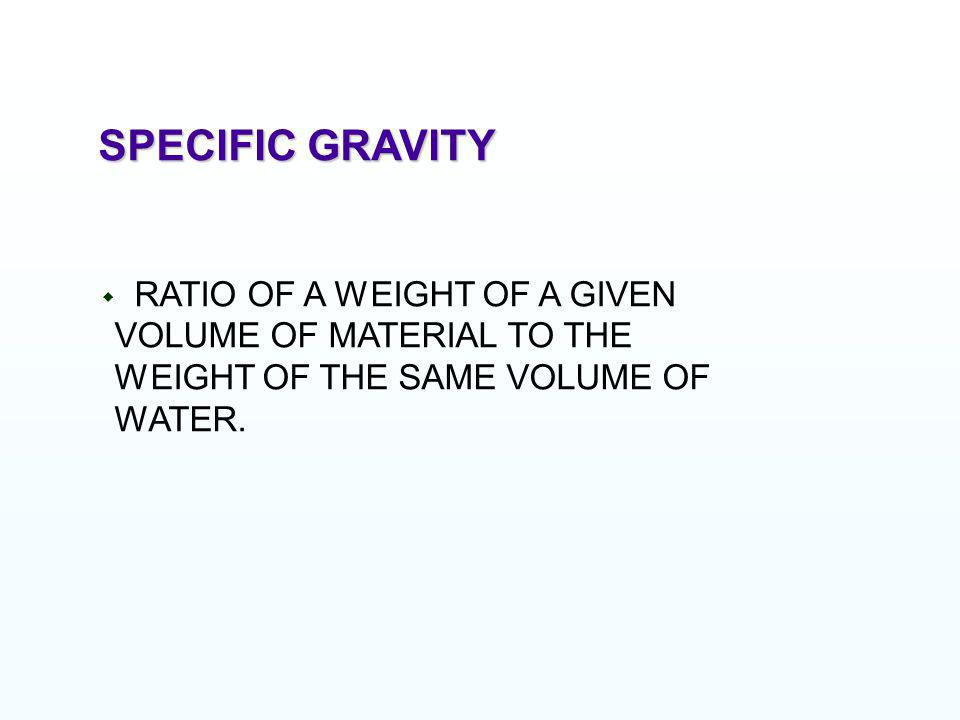 SPECIFIC GRAVITY RATIO OF A WEIGHT OF A GIVEN VOLUME OF MATERIAL TO THE WEIGHT OF THE SAME VOLUME OF WATER.