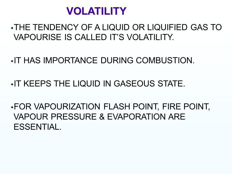VOLATILITY THE TENDENCY OF A LIQUID OR LIQUIFIED GAS TO VAPOURISE IS CALLED IT'S VOLATILITY. IT HAS IMPORTANCE DURING COMBUSTION.