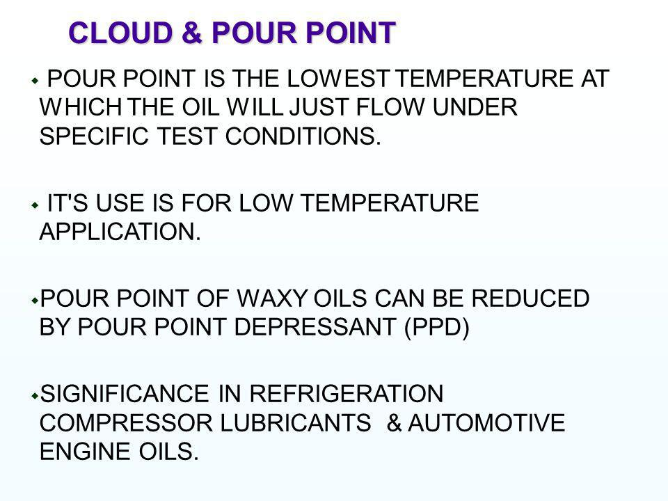 CLOUD & POUR POINT POUR POINT IS THE LOWEST TEMPERATURE AT WHICH THE OIL WILL JUST FLOW UNDER SPECIFIC TEST CONDITIONS.