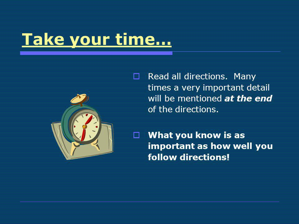 Take your time… Read all directions. Many times a very important detail will be mentioned at the end of the directions.