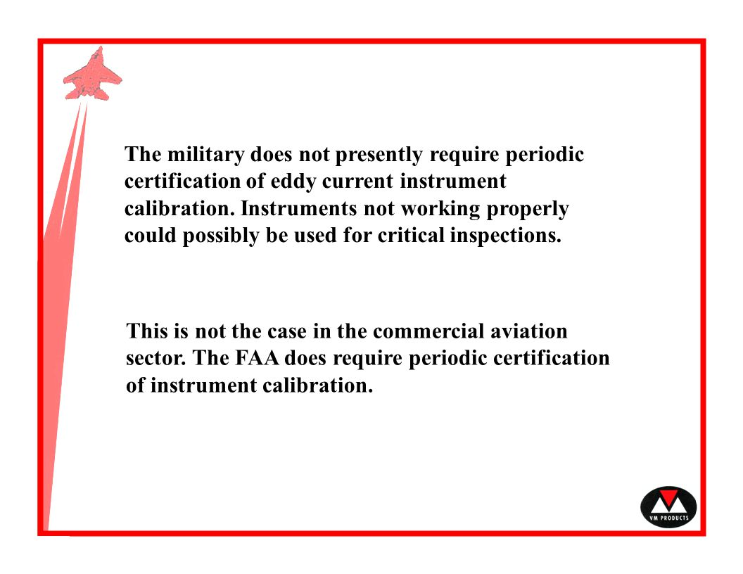 The military does not presently require periodic certification of eddy current instrument calibration. Instruments not working properly could possibly be used for critical inspections.