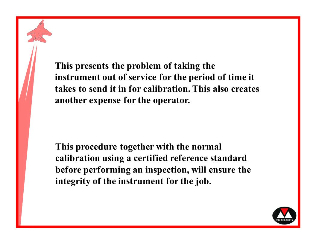This presents the problem of taking the instrument out of service for the period of time it takes to send it in for calibration. This also creates another expense for the operator.
