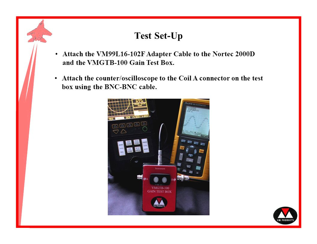 Test Set-Up Attach the VM99L16-102F Adapter Cable to the Nortec 2000D and the VMGTB-100 Gain Test Box.