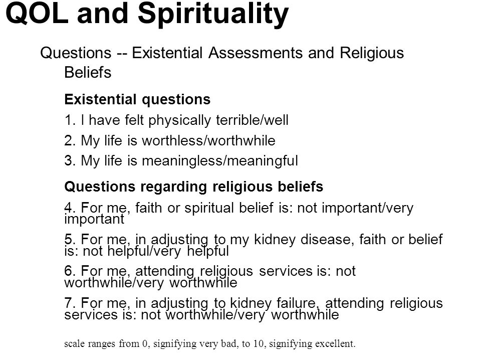 QOL and Spirituality Questions -- Existential Assessments and Religious Beliefs. Existential questions