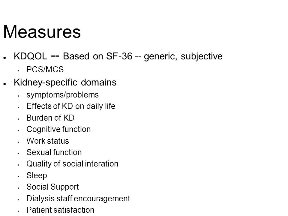 Measures KDQOL -- Based on SF-36 -- generic, subjective