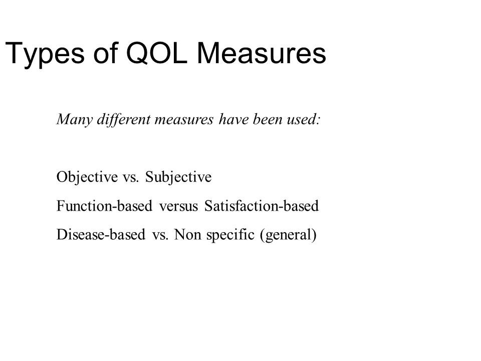 Types of QOL Measures Many different measures have been used: