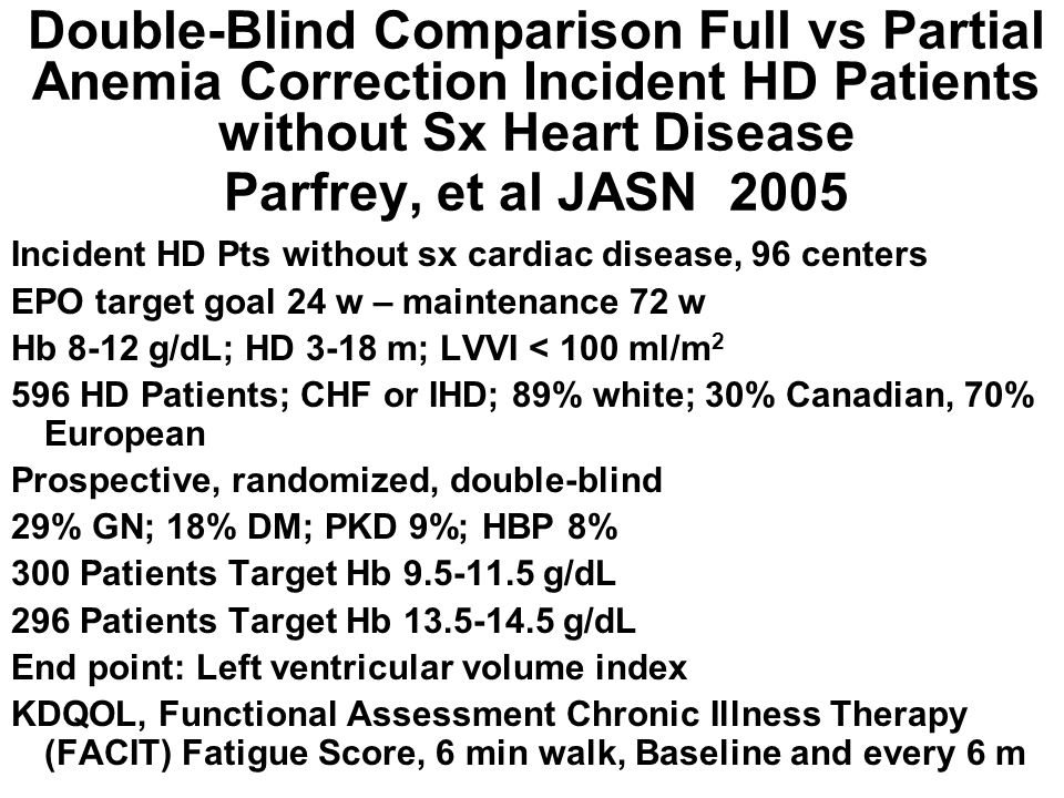 Double-Blind Comparison Full vs Partial Anemia Correction Incident HD Patients without Sx Heart Disease Parfrey, et al JASN 2005