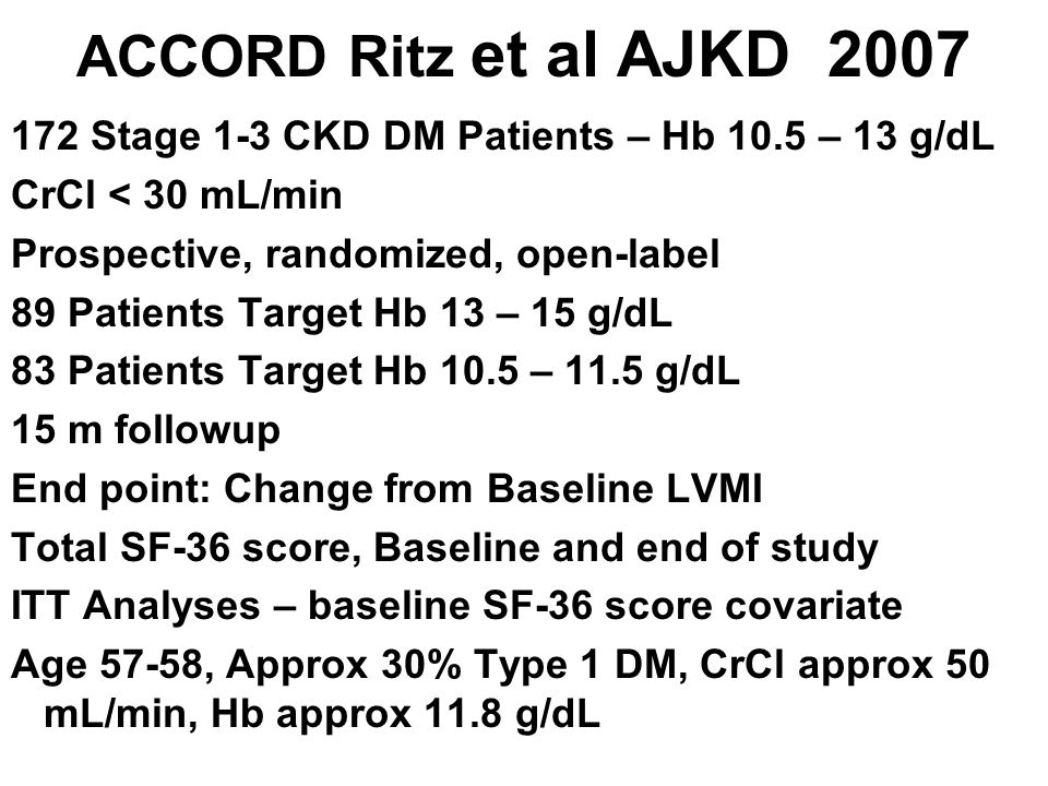 ACCORD Ritz et al AJKD 2007 172 Stage 1-3 CKD DM Patients – Hb 10.5 – 13 g/dL. CrCl < 30 mL/min. Prospective, randomized, open-label.