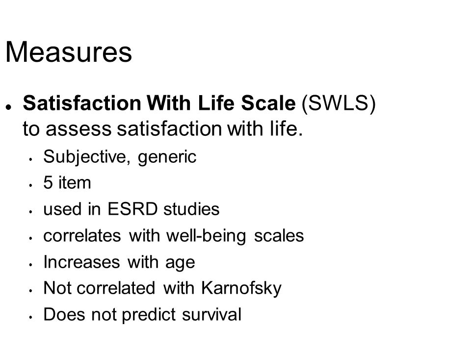 Measures Satisfaction With Life Scale (SWLS) to assess satisfaction with life. Subjective, generic.