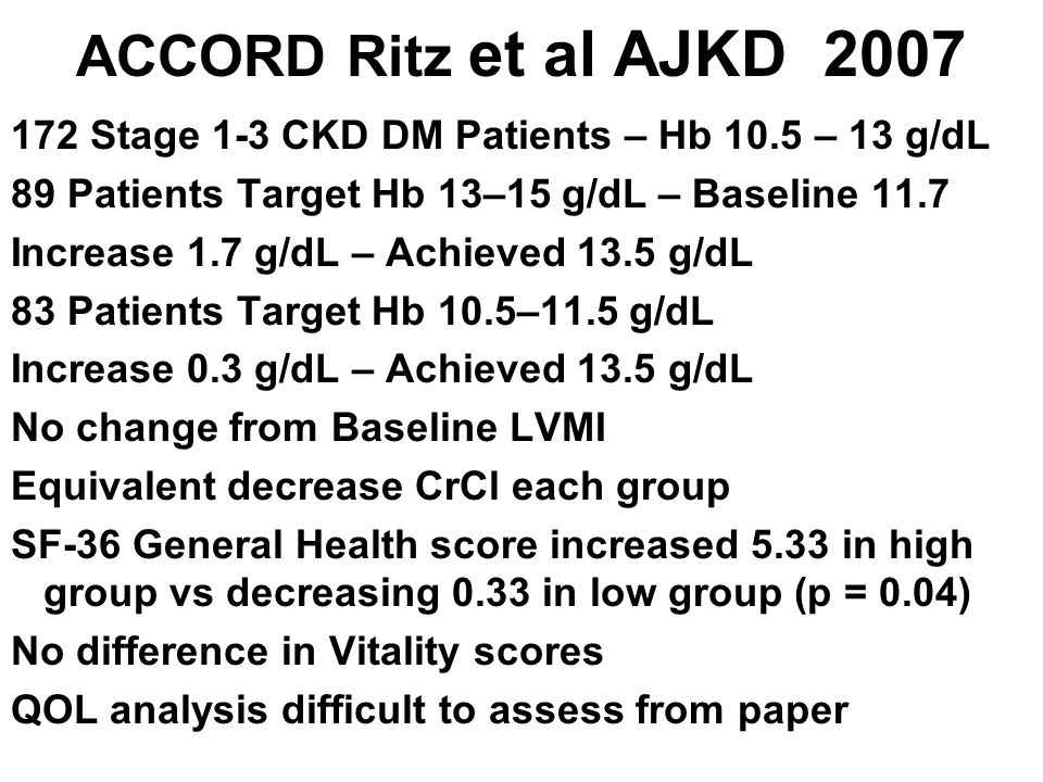 ACCORD Ritz et al AJKD 2007 172 Stage 1-3 CKD DM Patients – Hb 10.5 – 13 g/dL. 89 Patients Target Hb 13–15 g/dL – Baseline 11.7.