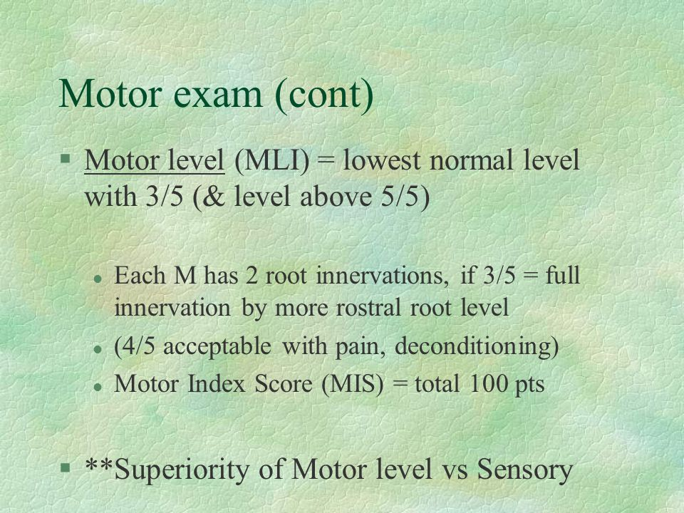 Motor exam (cont) Motor level (MLI) = lowest normal level with 3/5 (& level above 5/5)