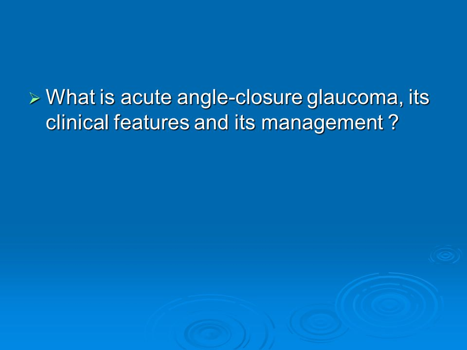 What is acute angle-closure glaucoma, its clinical features and its management