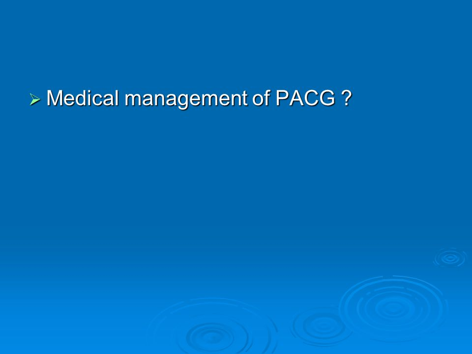 Medical management of PACG