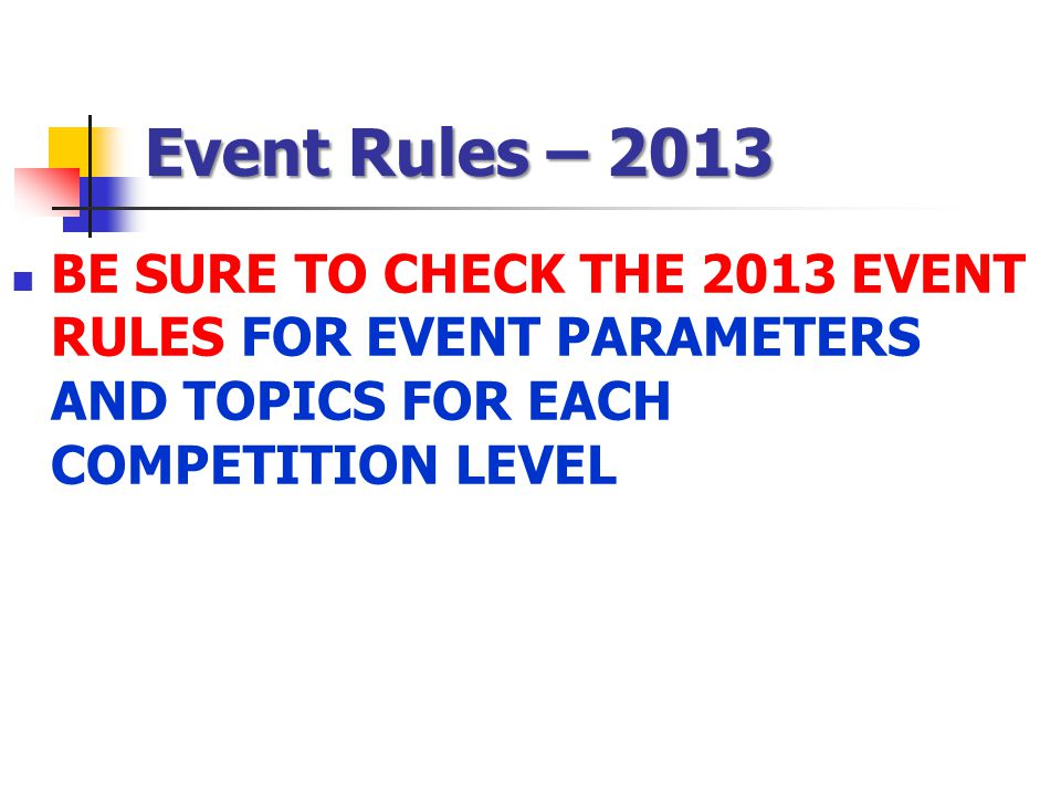 Event Rules – 2013 BE SURE TO CHECK THE 2013 EVENT RULES FOR EVENT PARAMETERS AND TOPICS FOR EACH COMPETITION LEVEL.
