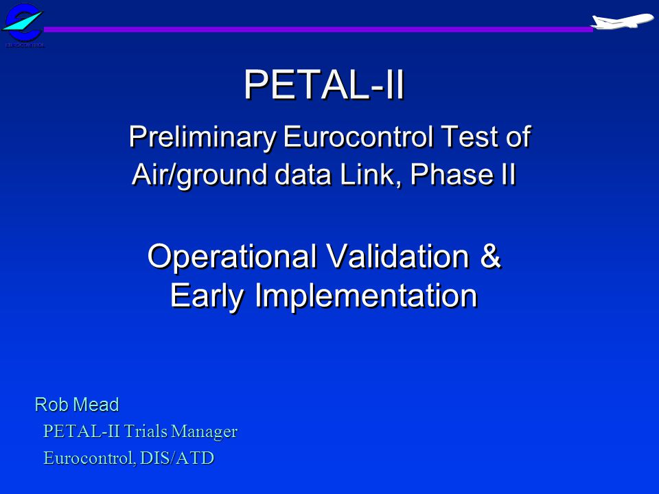 Rob Mead PETAL-II Trials Manager Eurocontrol, DIS/ATD