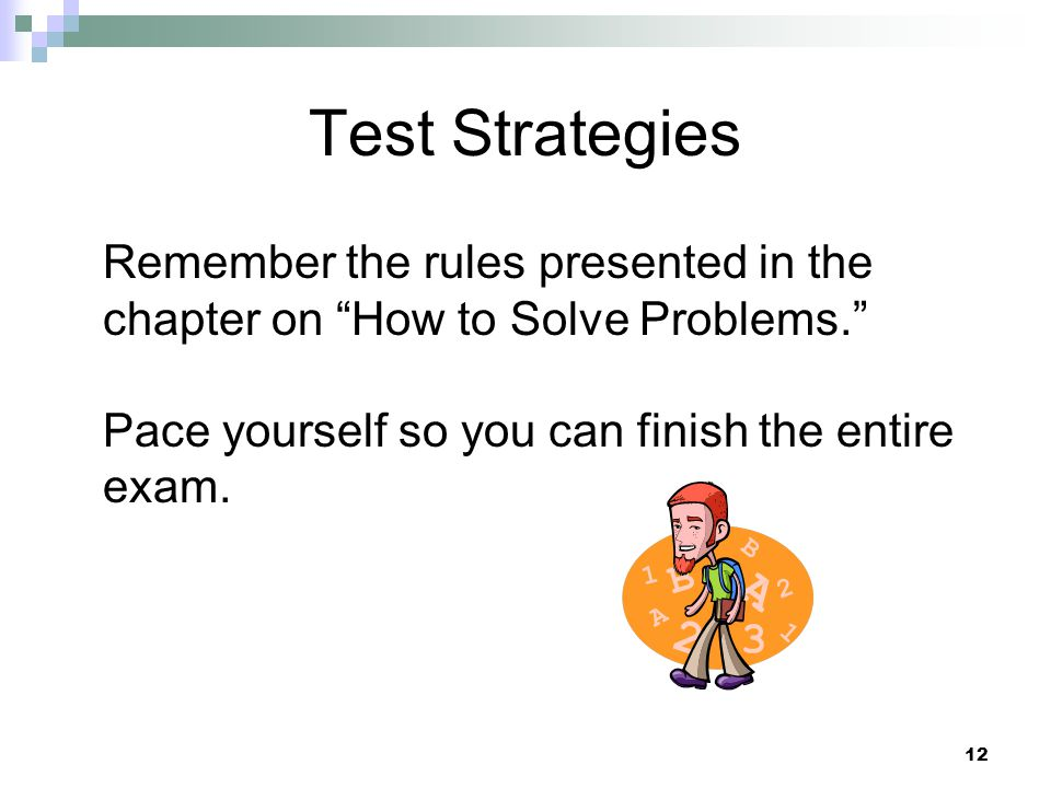 Test Strategies Remember the rules presented in the chapter on How to Solve Problems. Pace yourself so you can finish the entire exam.