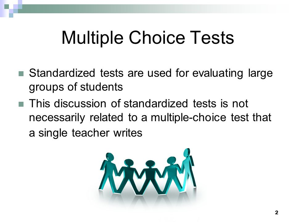 Multiple Choice Tests Standardized tests are used for evaluating large groups of students.