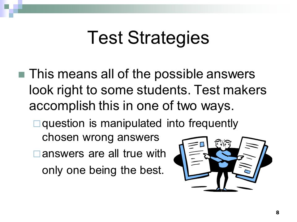 Test Strategies This means all of the possible answers look right to some students. Test makers accomplish this in one of two ways.
