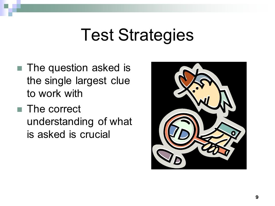 Test Strategies The question asked is the single largest clue to work with.