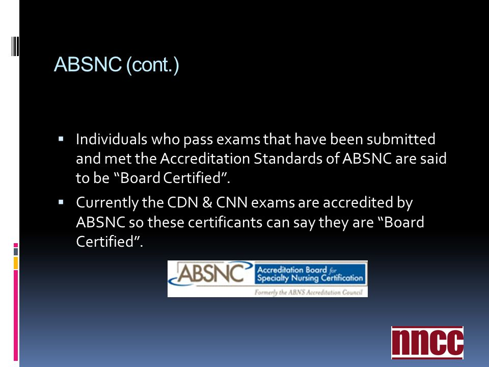 ABSNC (cont.) Individuals who pass exams that have been submitted and met the Accreditation Standards of ABSNC are said to be Board Certified .