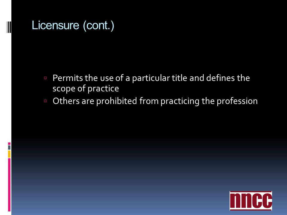 Licensure (cont.) Permits the use of a particular title and defines the scope of practice.