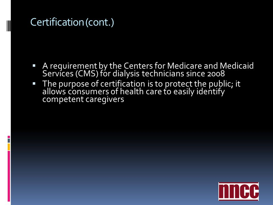Certification (cont.) A requirement by the Centers for Medicare and Medicaid Services (CMS) for dialysis technicians since 2008.