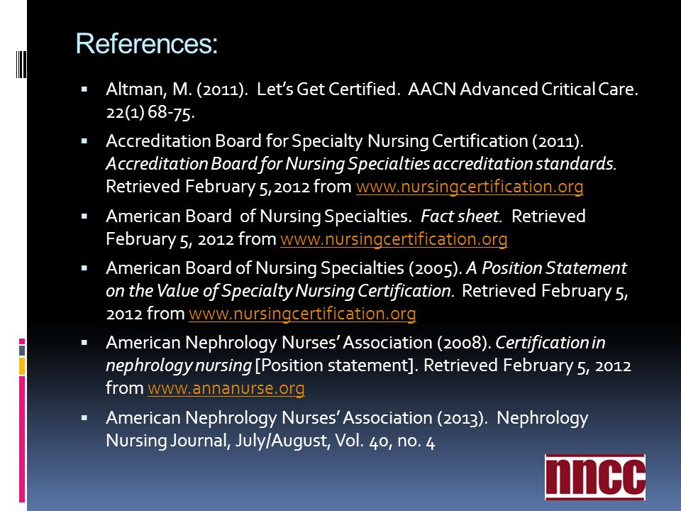 References: Altman, M. (2011). Let's Get Certified. AACN Advanced Critical Care. 22(1) 68-75.