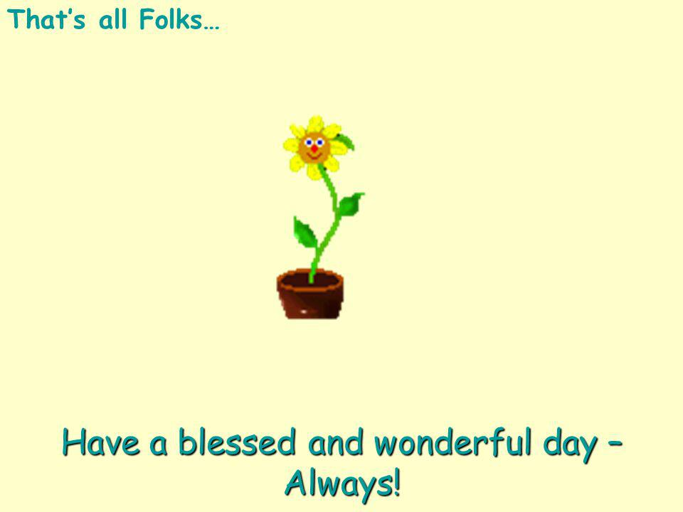 Have a blessed and wonderful day – Always!