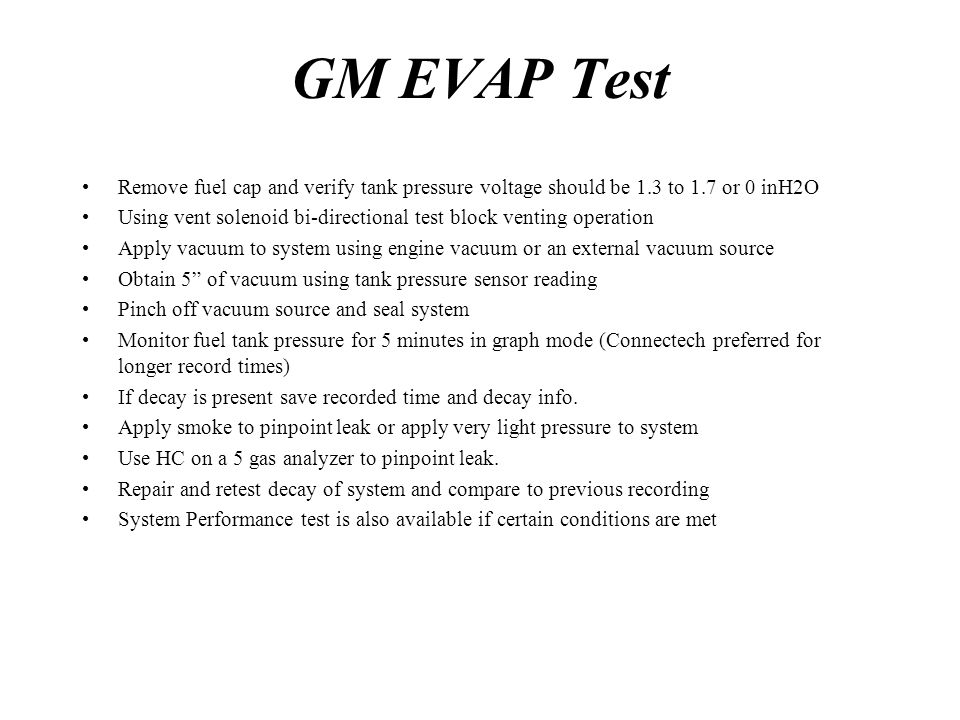 GM EVAP Test Remove fuel cap and verify tank pressure voltage should be 1.3 to 1.7 or 0 inH2O.