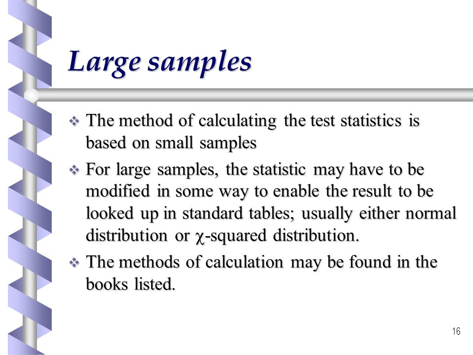 Large samples The method of calculating the test statistics is based on small samples.