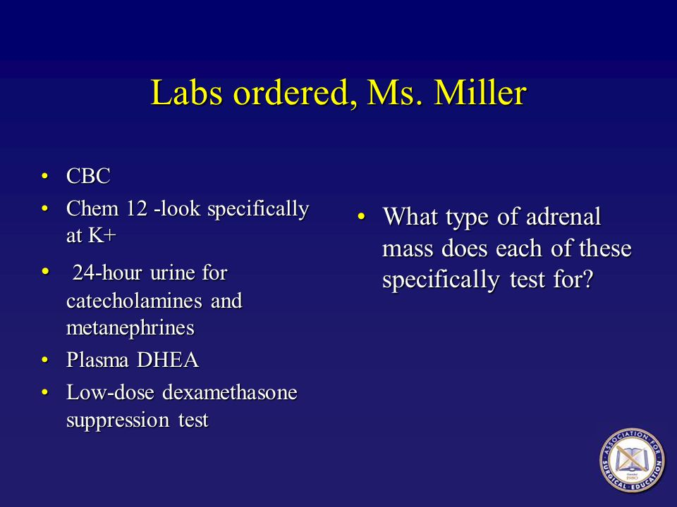 Labs ordered, Ms. Miller CBC. Chem 12 -look specifically at K+ 24-hour urine for catecholamines and metanephrines.