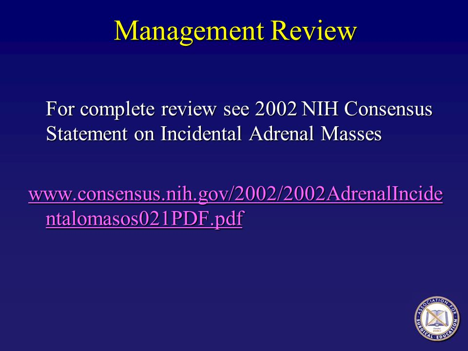Management Review For complete review see 2002 NIH Consensus Statement on Incidental Adrenal Masses.