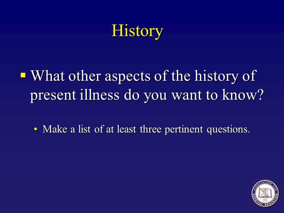 History What other aspects of the history of present illness do you want to know.