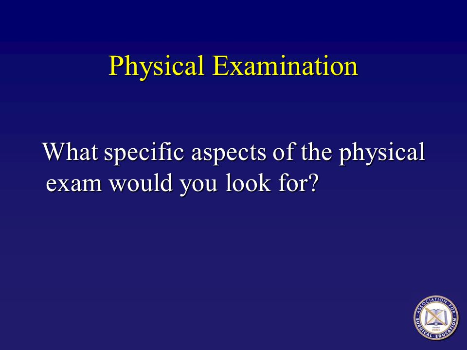 Physical Examination What specific aspects of the physical exam would you look for