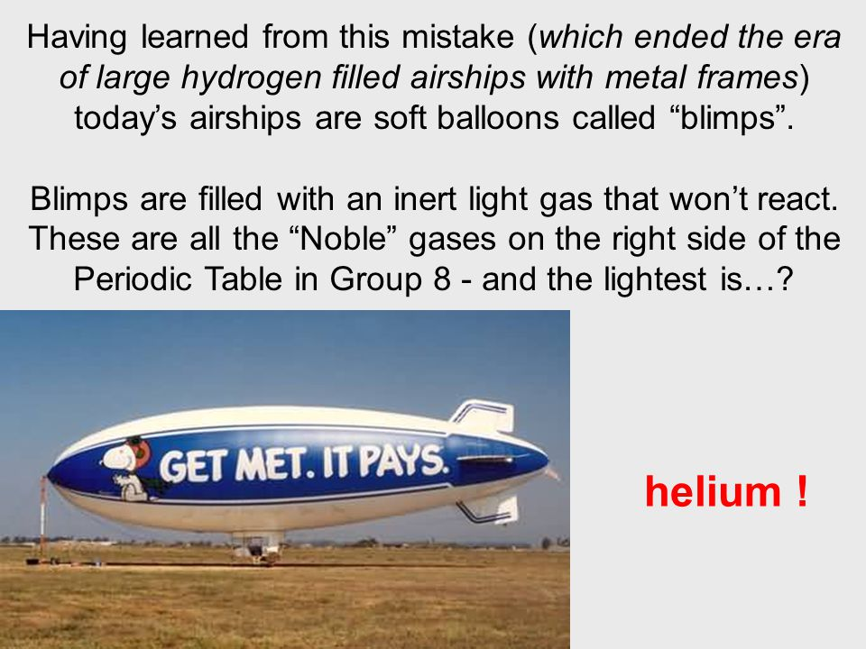 Having learned from this mistake (which ended the era of large hydrogen filled airships with metal frames) today's airships are soft balloons called blimps .