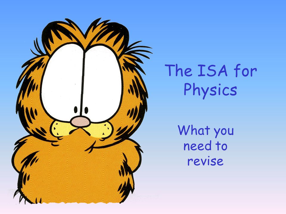 The ISA for Physics What you need to revise