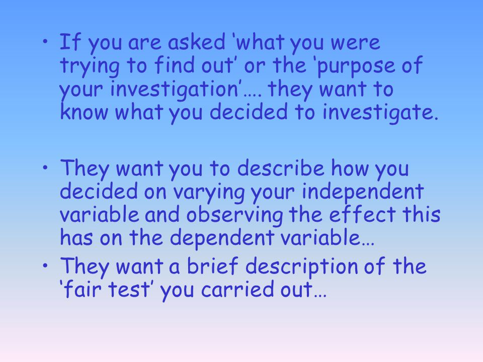 If you are asked 'what you were trying to find out' or the 'purpose of your investigation'…. they want to know what you decided to investigate.