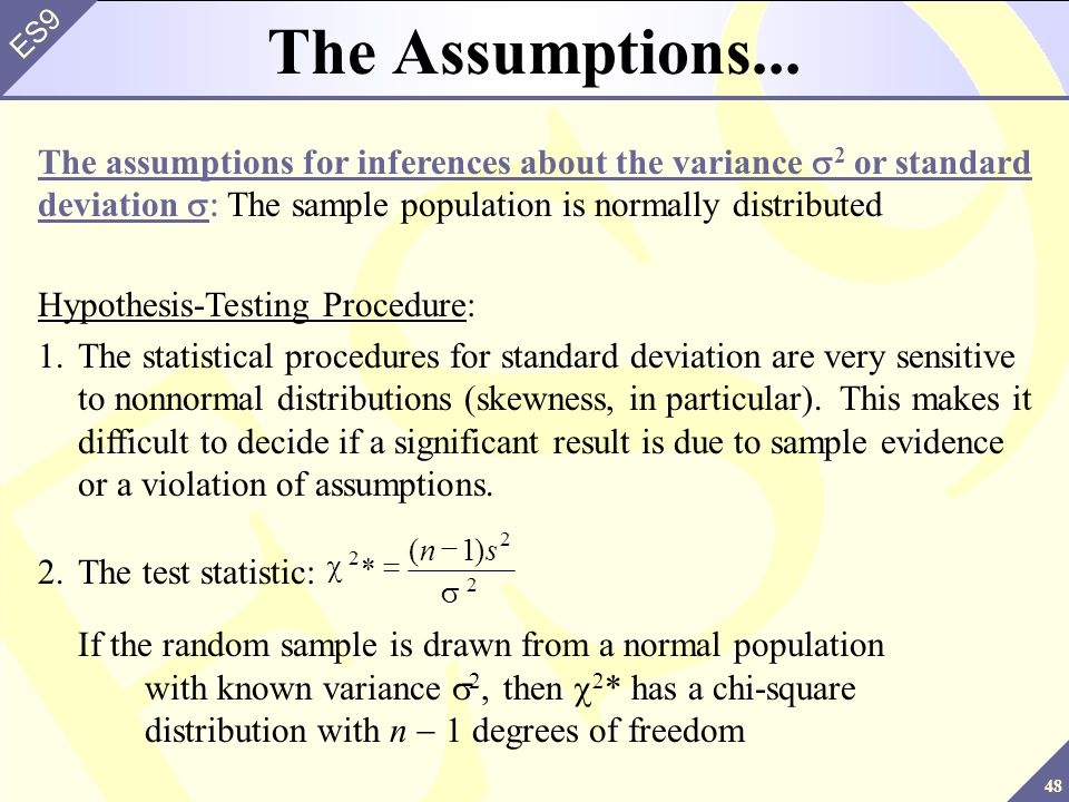 The Assumptions... The assumptions for inferences about the variance s2 or standard deviation s: The sample population is normally distributed.