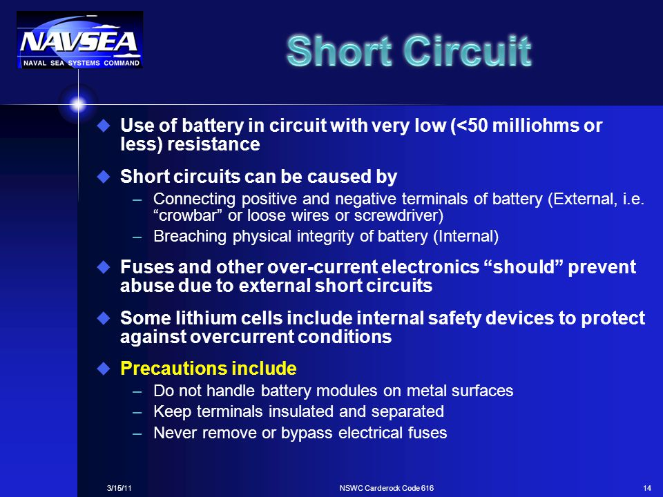 Short Circuit Use of battery in circuit with very low (<50 milliohms or less) resistance. Short circuits can be caused by.