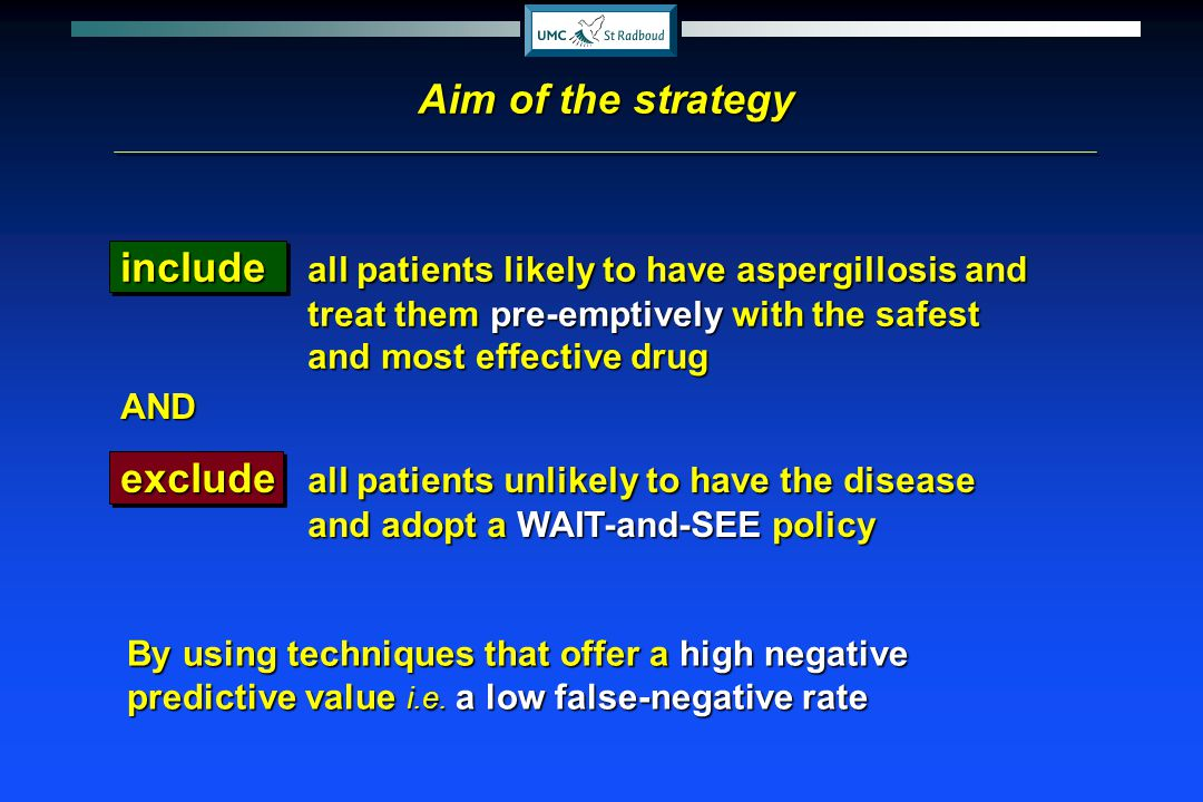 Aim of the strategy include all patients likely to have aspergillosis and treat them pre-emptively with the safest and most effective drug.