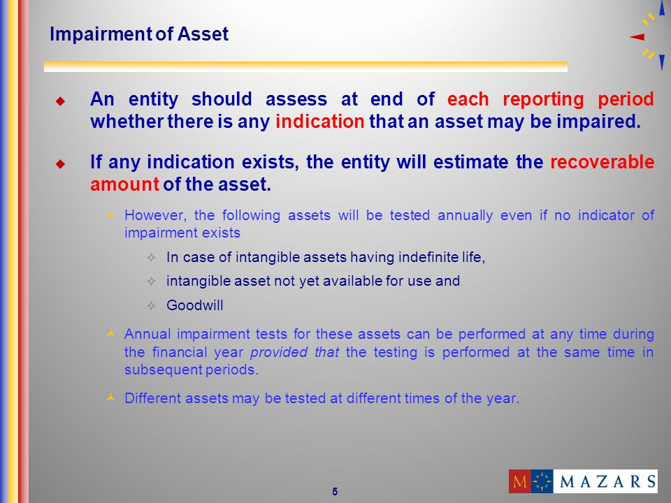 Impairment of Asset An entity should assess at end of each reporting period whether there is any indication that an asset may be impaired.