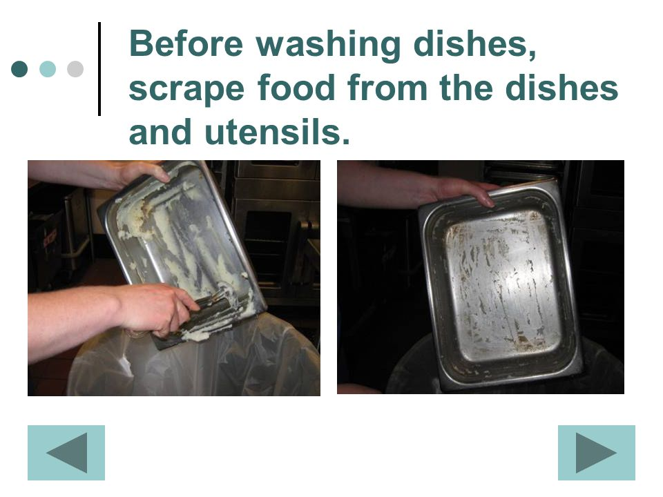 Before washing dishes, scrape food from the dishes and utensils.