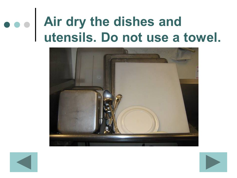 Air dry the dishes and utensils. Do not use a towel.