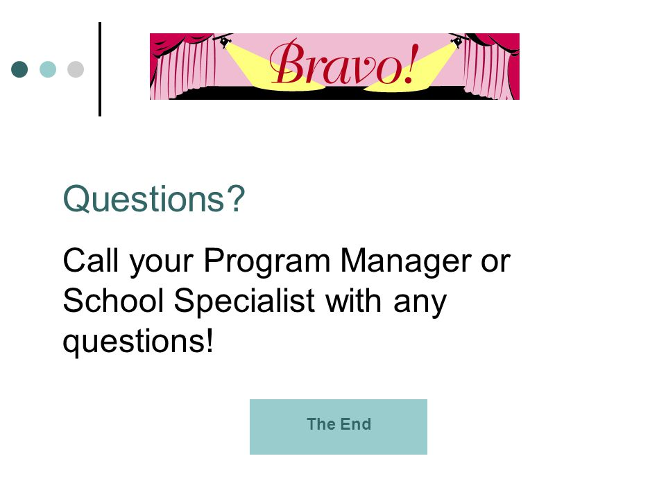 Questions Call your Program Manager or School Specialist with any questions! The End