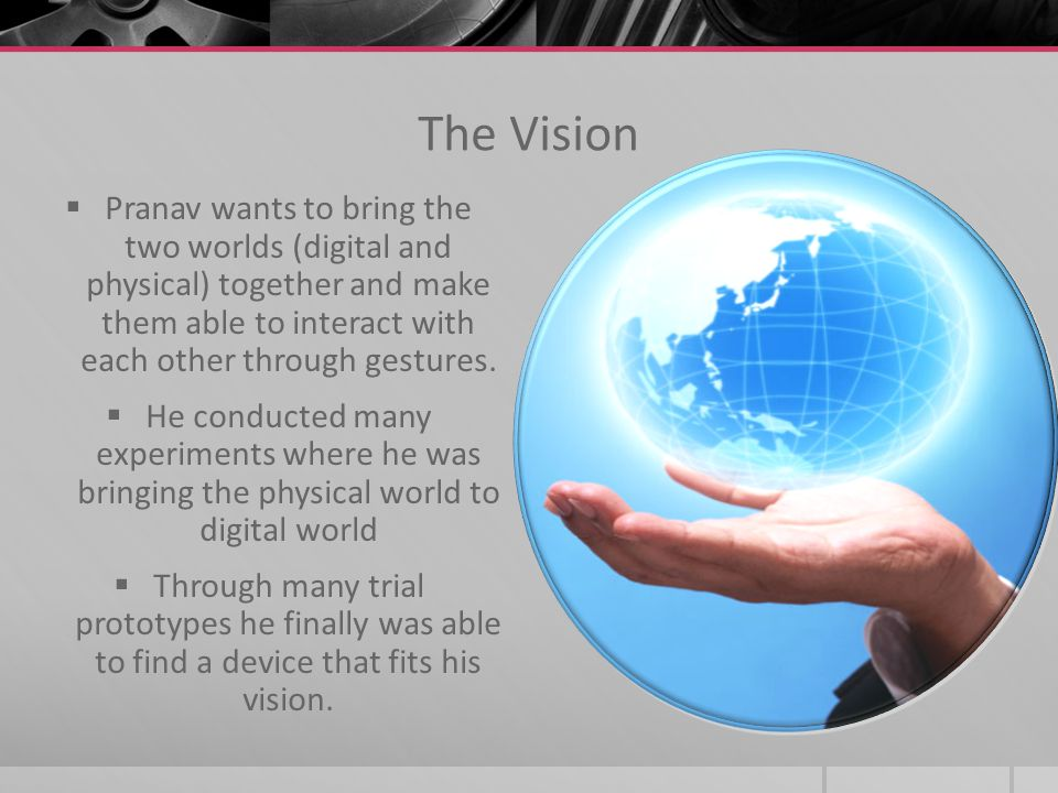 The Vision Pranav wants to bring the two worlds (digital and physical) together and make them able to interact with each other through gestures.